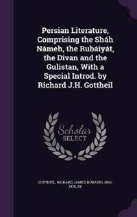 Persian Literature, Comprising the Shah Nameh, the Rubaiyat, the Divan and the Gulistan, with a Special Introd. by Richard J.H. Gottheil