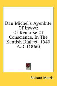 Dan Michel's Ayenbite Of Inwyt: Or Remorse Of Conscience, In The Kentish Dialect, 1340 A.D. (1866)