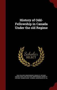 History of Odd-Fellowship in Canada Under the Old Regime