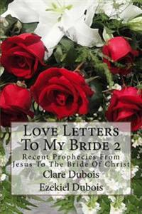Love Letters to My Bride 2: Recent Prophecies from Jesus to the Bride of Christ