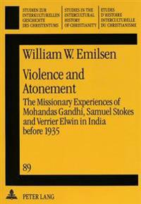 Violence and Atonement: The Missionary Experiences of Mohandas Gandhi, Samuel Stokes and Verrier Elwin in India Before 1935