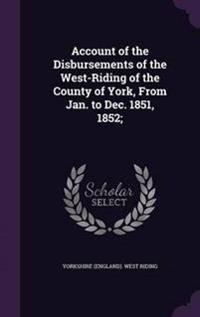 Account of the Disbursements of the West-Riding of the County of York, from Jan. to Dec. 1851, 1852;