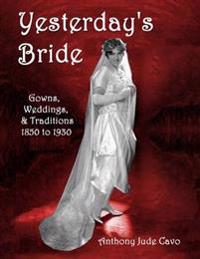 Yesterday's Bride: Gowns, Weddings, & Traditions 1850 to 1930