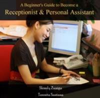 Beginner's Guide to Become a Receptionist & Personal Assistant, A
