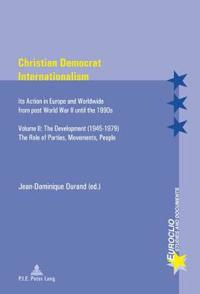 Christian Democrat Internationalism: Its Action in Europe and Worldwide from Post World War II Until the 1990s. Volume II: The Development (1945-1979)