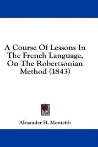 A Course Of Lessons In The French Language, On The Robertsonian Method (1843)