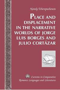 Place and Displacement in the Narrative Worlds of Jorge Luis Borges and Julio Cortazar