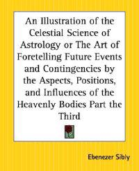 An Illustration Of The Celestial Science Of Astrology Or The Art Of Foretelling Future Events And Contingencies By The Aspects, Positions, And Influences Of The Heavenly Bodies Part The Third