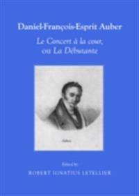 Daniel-Francois-Esprit Auber Le Concert a la cour, ou La Debutante Opera-comique en un acte Paroles de Eugene-Augustin Scribe et Melesville