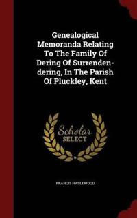 Genealogical Memoranda Relating to the Family of Dering of Surrenden-Dering, in the Parish of Pluckley, Kent