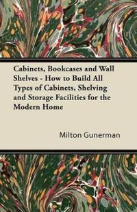 Cabinets, Bookcases and Wall Shelves - How to Build All Types of Cabinets, Shelving and Storage Facilities for the Modern Home