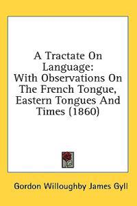 A Tractate On Language: With Observations On The French Tongue, Eastern Tongues And Times (1860)