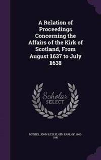 A Relation of Proceedings Concerning the Affairs of the Kirk of Scotland, from August 1637 to July 1638
