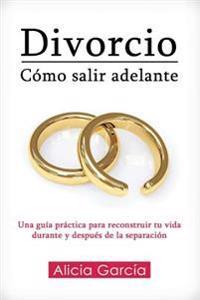 Divorcio: Cómo Salir Adelante: Una Guía Práctica Para Reconstruir Tu Vida Durante Y Después de la Separación