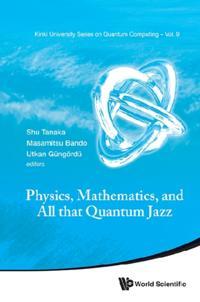 PHYSICS, MATHEMATICS, AND ALL THAT QUANTUM JAZZ
