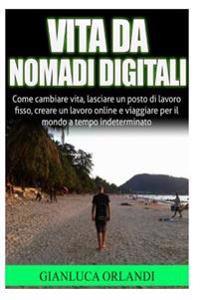 Vita Da Nomadi Digitali: Come Cambiare Vita, Lasciare Un Posto Di Lavoro Fisso, Creare Un Lavoro Online E Viaggiare Per Il Mondo a Tempo Indete