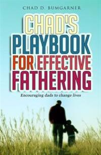 Chad's Playbook to Effective Fathering: Encouraging Dads to Change Lives