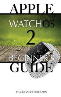 Apple Watchos 2: Beginner's Guide