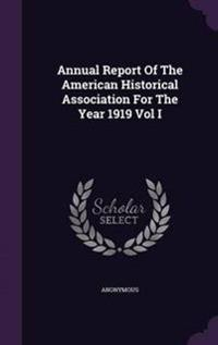 Annual Report of the American Historical Association for the Year 1919 Vol I