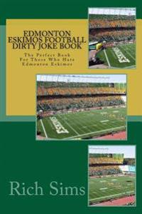 Edmonton Eskimos Football Dirty Joke Book: The Perfect Book for Those Who Hate Edmonton Eskimos
