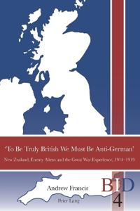 'To Be Truly British We Must Be Anti-German': New Zealand, Enemy Aliens and the Great War Experience, 1914-1919