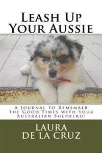 Leash Up Your Aussie: A Journal to Remember the Good Times with Your Australian Shepherd!