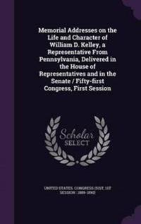 Memorial Addresses on the Life and Character of William D. Kelley, a Representative from Pennsylvania, Delivered in the House of Representatives and in the Senate / Fifty-First Congress, First Session