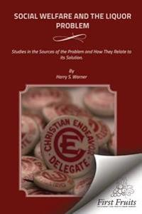 Social Welfare and the Liquor Problem: Studies in the Sources of the Problem and How They Relate to Its Solution