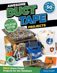 Awesome Duct Tape Projects, Adventure Edition: New Extra-Tough Projects for the Outdoors