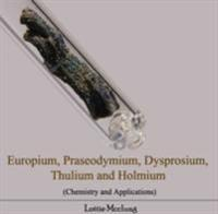 Europium, Praseodymium, Dysprosium, Thulium and Holmium (Chemistry and Applications)