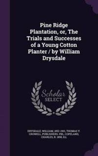 Pine Ridge Plantation, Or, the Trials and Successes of a Young Cotton Planter / By William Drysdale