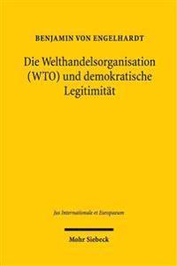 Die Welthandelsorganisation (Wto) Und Demokratische Legitimitat: Globale Ordnung Zur Regelung Wirtschaftlicher Interdependenzen Und Ihre Auswirkungen