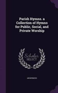 Parish Hymns. a Collection of Hymns for Public, Social, and Private Worship