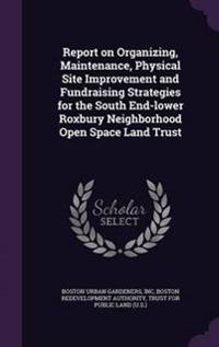 Report on Organizing, Maintenance, Physical Site Improvement and Fundraising Strategies for the South End-Lower Roxbury Neighborhood Open Space Land Trust
