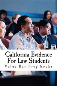 California Evidence for Law Students: Relevant Rules from the California Evidence Code (Cec) Summarized and Explained for Future Lawyers