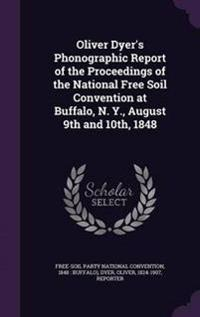Oliver Dyer's Phonographic Report of the Proceedings of the National Free Soil Convention at Buffalo, N. Y., August 9th and 10th, 1848
