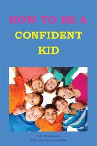 How to Be a Confident Kid: A Kid's Self Help Book with a Difference