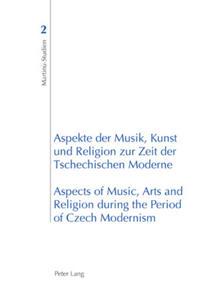 Aspekte Der Musik, Kunst und Religion zur Zeit Der Tschechischen Moderne / Modern Aspects of Music, Arts and Religion During the Period of Czech Modernism