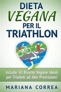 Dieta Vegana Per Il Triathlon: Include 50 Ricette Vegane Ideali Per Triatleti Ad Alte Prestazioni