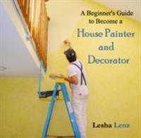 Beginner's Guide to Become a House Painter and Decorator, A