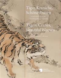 Tiger, Kraniche, Schone Frauen - Tigers, Cranes, Beautiful Women: Asiatische Kunst Aus Der Sammlung Klaus F. Naumann - Asian Art from the Klaus F. Nau