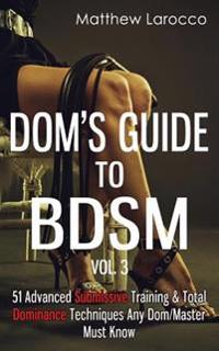 Dom's Guide to Bdsm Vol. 3: 51 Advanced Submissive Training & Total Dominance Techniques Any Dom/Master Must Know