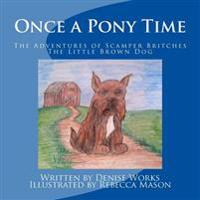 Once a Pony Time: The Adventures of Scamper Britches, the Little Brown Dog