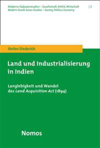 Land Und Industrialisierung in Indien: Langlebigkeit Und Wandel Des Land Acquisition ACT (1894)