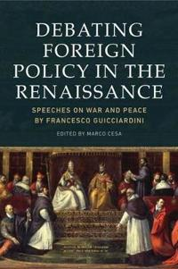Debating Foreign Policy in the Renaissance: Speeches on War and Peace by Francesco Guicciardini
