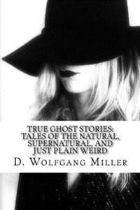 True Ghost Stories: Tales of the Natural, Supernatural, and Just Plain Weird