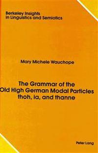 The Grammar of the Old High German Modal Particles Thoh, Ia, and Thanne