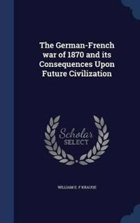The German-French War of 1870 and Its Consequences Upon Future Civilization