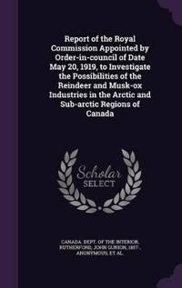 Report of the Royal Commission Appointed by Order-In-Council of Date May 20, 1919, to Investigate the Possibilities of the Reindeer and Musk-Ox Industries in the Arctic and Sub-Arctic Regions of Canada