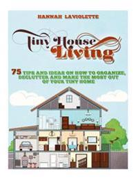 Tiny House Living: 75 Tips and Ideas on How to Organize, Declutter and Make the Most of Your Tiny Home........Design(tiny House, Tiny Hom